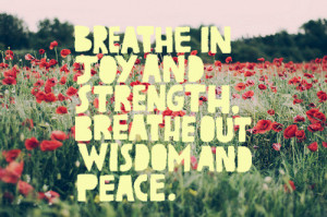 Breathe in joy and strength, breathe out wisdom and peace.