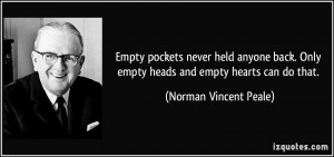 ... Only empty heads and empty hearts can do that. - Norman Vincent Peale