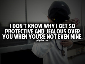 don't know why i get so protective and jealous over you.
