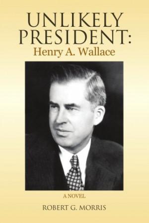 Unlikely President: Henry A. Wallace: A NOVEL