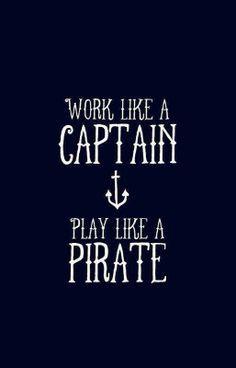 Work like a Captain. Play like a #Pirate . #nautical More