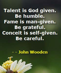 ... -given. Be grateful. Conceit is self-given. Be careful. ~John Wooden