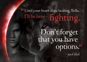 Until your heart stops beating, Bella. I'll be here-fighting. Don't ...