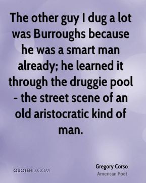Gregory Corso - The other guy I dug a lot was Burroughs because he was ...