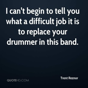 Trent Reznor - I can't begin to tell you what a difficult job it is to ...