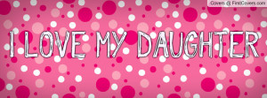 LOVE MY DAUGHTER Profile Facebook Covers