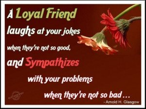 loyal friend laughs at your jokes when theyre not so good and ...