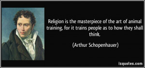 ... for it trains people as to how they shall think. - Arthur Schopenhauer
