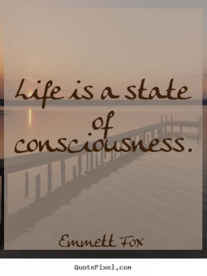 Emmett Fox picture quotes - Life is a state of consciousness ...