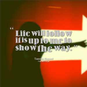 Quotes Picture: life will follow it is up to me to show the way