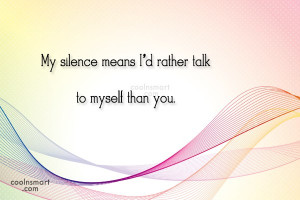 Silence Quote: My silence means I'd rather talk to...