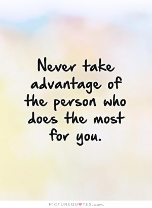 ... take advantage of the person who does the most for you Picture Quote