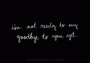 not ready to say goodbye to you yet.