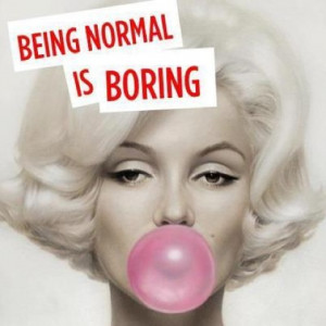 Being normal is boring.....