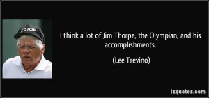 ... of Jim Thorpe, the Olympian, and his accomplishments. - Lee Trevino