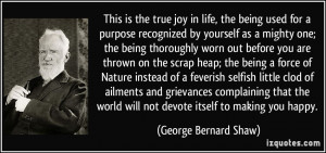 This is the true joy in life, the being used for a purpose recognized ...