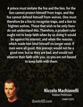 the fox cannot defend himself from wolves. One must therefore be a fox ...