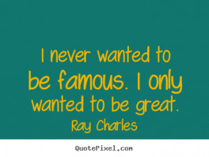 Ray Charles Photo Quote I Never Wanted To Be Famous Only picture