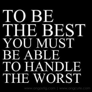 ... the best handle the worst.fw To be the best, Handle the worst Quotes