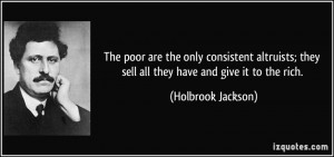 The poor are the only consistent altruists; they sell all they have ...