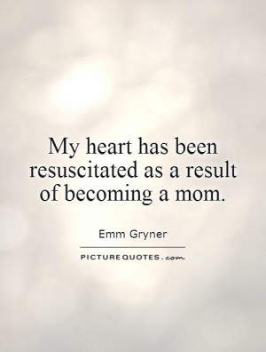 ... has been resuscitated as a result of becoming a mom. Picture Quote #1