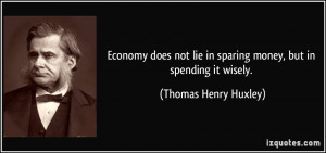 ... lie in sparing money, but in spending it wisely. - Thomas Henry Huxley