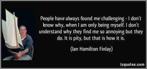 People have always found me challenging - I don't know why, when I am ...