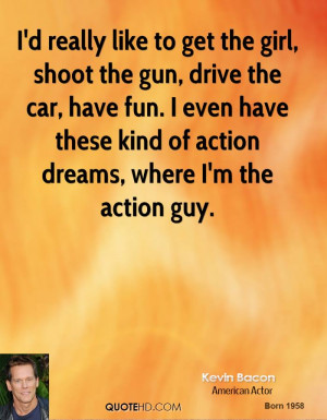 really like to get the girl, shoot the gun, drive the car, have ...