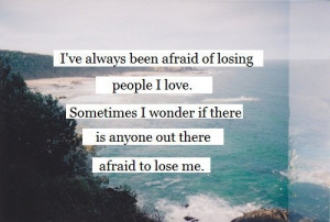 ve always been afraid of losing people i love. Sometimes i wonder if ...