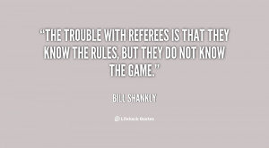 The trouble with referees is that they know the rules, but they do not ...