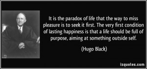 It is the paradox of life that the way to miss pleasure is to seek it ...