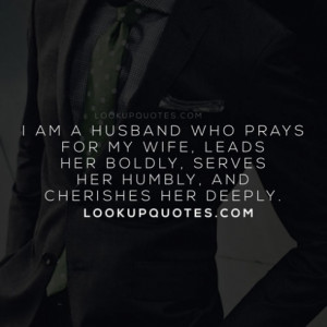 am a husband who prays for my wife, leads her boldly, serves her ...