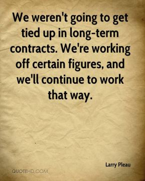 We weren't going to get tied up in long-term contracts. We're working ...