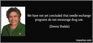 ... needle-exchange programs do not encourage drug use. - Donna Shalala