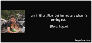 am in Ghost Rider but I'm not sure when it's coming out. - Donal ...