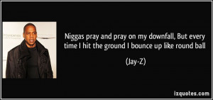 ... , But every time I hit the ground I bounce up like round ball - Jay-Z