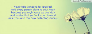 Never take someone for granted.Hold every person close to your ...