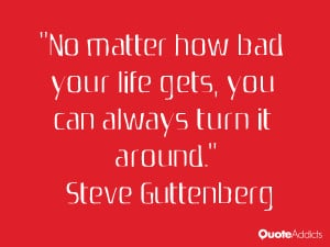 No matter how bad your life gets, you can always turn it around.. # ...