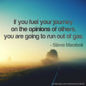 ... you fuel your journey on the opinions of others, you are going to run