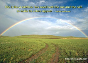 Life is like a rainbow. You need both the sun and the rain to make its ...