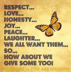 Respect, love, honesty, joy, peace, laughter, we all want them.