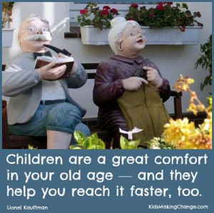 Children are a great comfort in your old age — and they help you ...