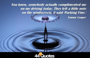 Tommy Cooper – You know, somebody actually complimented me