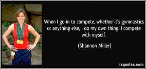... else, I do my own thing. I compete with myself. - Shannon Miller