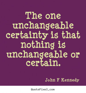 ... certainty is that nothing.. John F Kennedy famous inspirational quotes