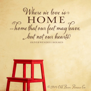 Where we love is home - home that our feet may leave, but not our ...