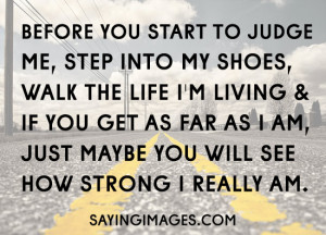 Judge Me, Step Into My Shoes: Quote About Before You Start To Judge Me ...