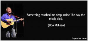 Something touched me deep inside The day the music died. - Don McLean