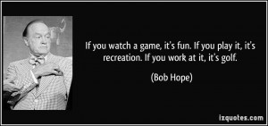 ... you play it, it's recreation. If you work at it, it's golf. - Bob Hope