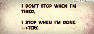 don't stop when i'm tired , Pictures , i stop when i'm done. -->tcrc ...